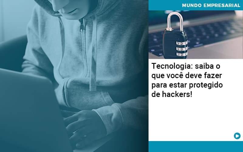 Tecnologia Saiba O Que Voce Deve Fazer Para Estar Protegido De Hackers Organização Contábil Lawini - Thargo Contabilidade