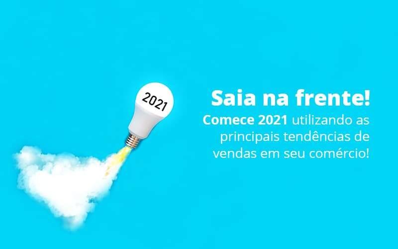 Saia Na Frente Comece 2021 Utilizando As Principais Tendencias De Vendas Em Seu Comercio Post 1 Organização Contábil Lawini - Thargo Contabilidade