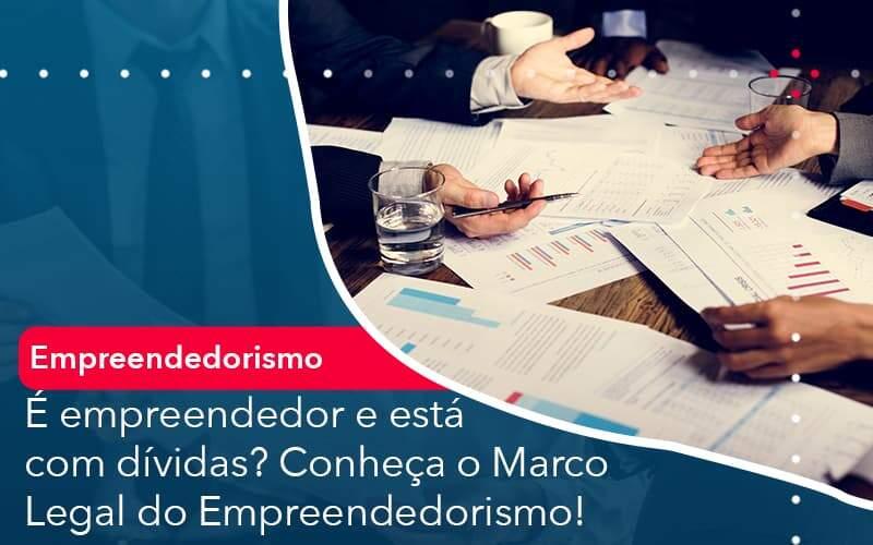 E Empreendedor E Esta Com Dividas Conheca O Marco Legal Do Empreendedorismo Organização Contábil Lawini - Thargo Contabilidade